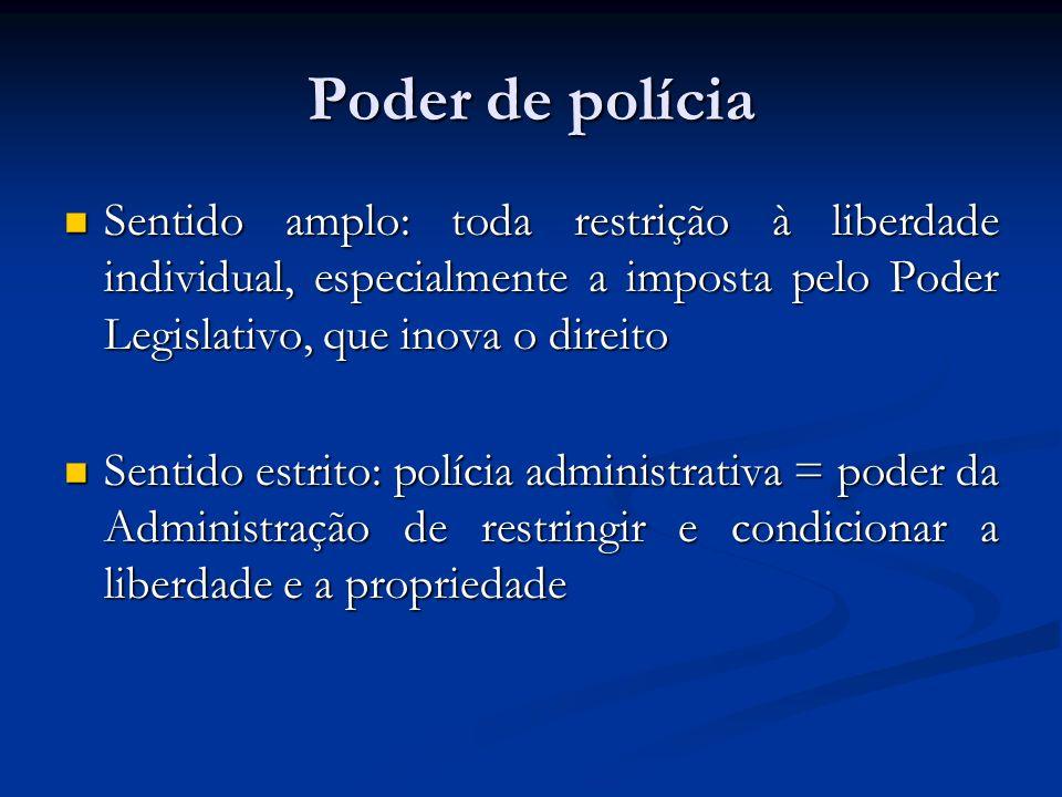 Poder de polícia Sentido amplo: toda restrição à liberdade individual, especialmente a imposta pelo Poder Legislativo, que inova o direito.