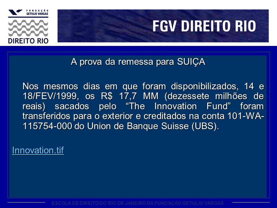 A prova da remessa para SUIÇA Nos mesmos dias em que foram disponibilizados, 14 e 18/FEV/1999, os R$ 17,7 MM (dezessete milhões de reais) sacados pelo The Innovation Fund foram transferidos para o exterior e creditados na conta 101-WA-115754-000 do Union de Banque Suisse (UBS).