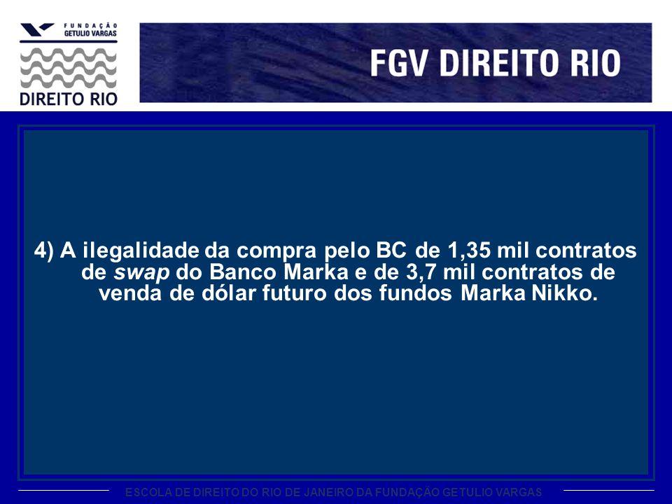 4) A ilegalidade da compra pelo BC de 1,35 mil contratos de swap do Banco Marka e de 3,7 mil contratos de venda de dólar futuro dos fundos Marka Nikko.