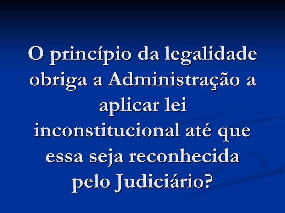 O princípio da legalidade obriga a Administração a aplicar lei inconstitucional até que essa seja reconhecida pelo Judiciário
