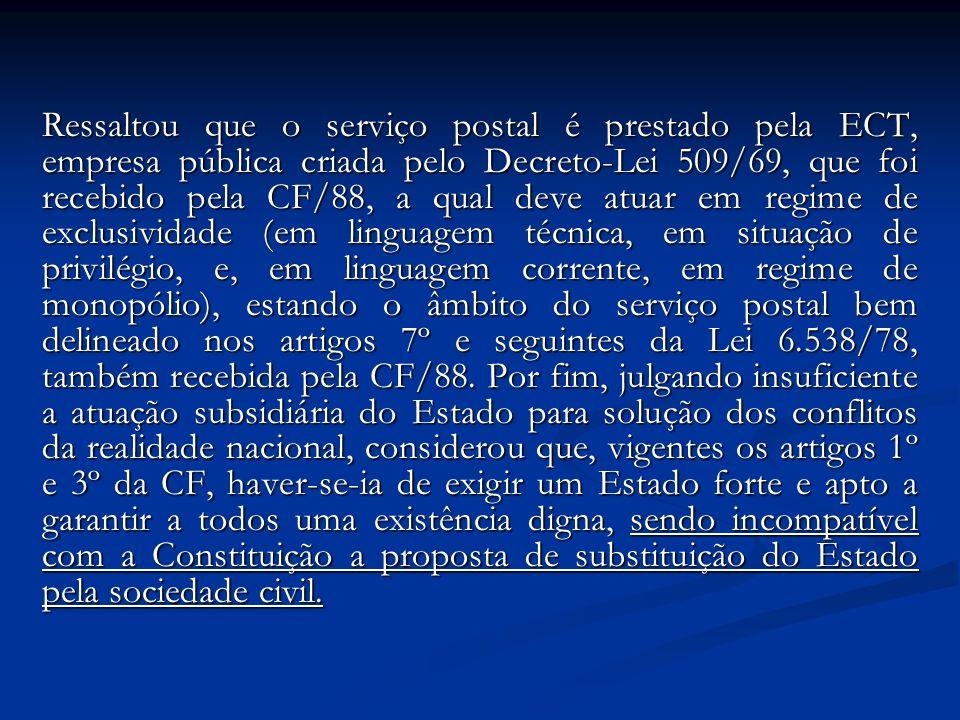 Ressaltou que o serviço postal é prestado pela ECT, empresa pública criada pelo Decreto-Lei 509/69, que foi recebido pela CF/88, a qual deve atuar em regime de exclusividade (em linguagem técnica, em situação de privilégio, e, em linguagem corrente, em regime de monopólio), estando o âmbito do serviço postal bem delineado nos artigos 7º e seguintes da Lei 6.538/78, também recebida pela CF/88.