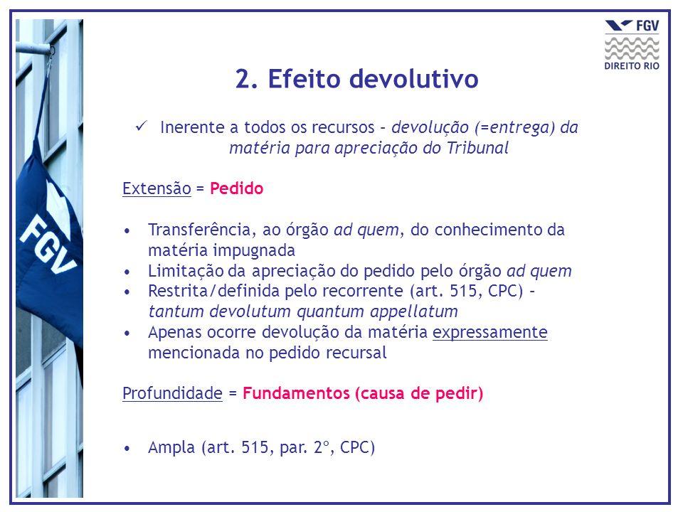 2. Efeito devolutivo Inerente a todos os recursos – devolução (=entrega) da matéria para apreciação do Tribunal.