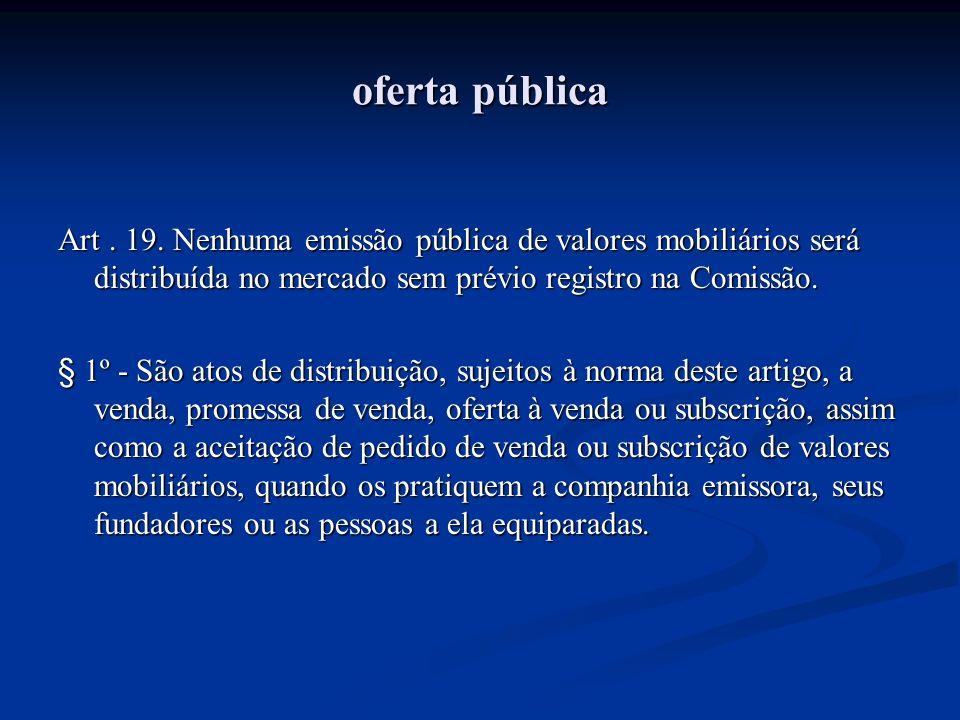 oferta pública Art . 19. Nenhuma emissão pública de valores mobiliários será distribuída no mercado sem prévio registro na Comissão.
