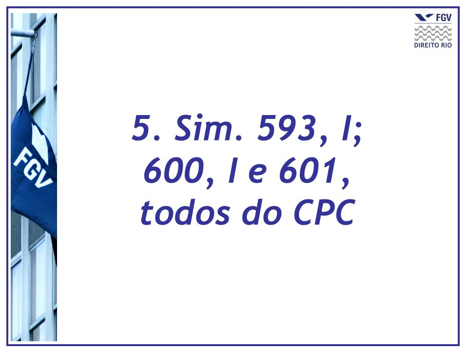 5. Sim. 593, I; 600, I e 601, todos do CPC