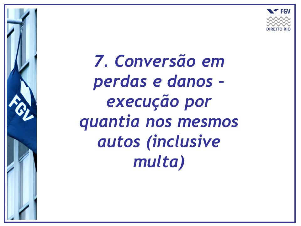 7. Conversão em perdas e danos – execução por quantia nos mesmos autos (inclusive multa)