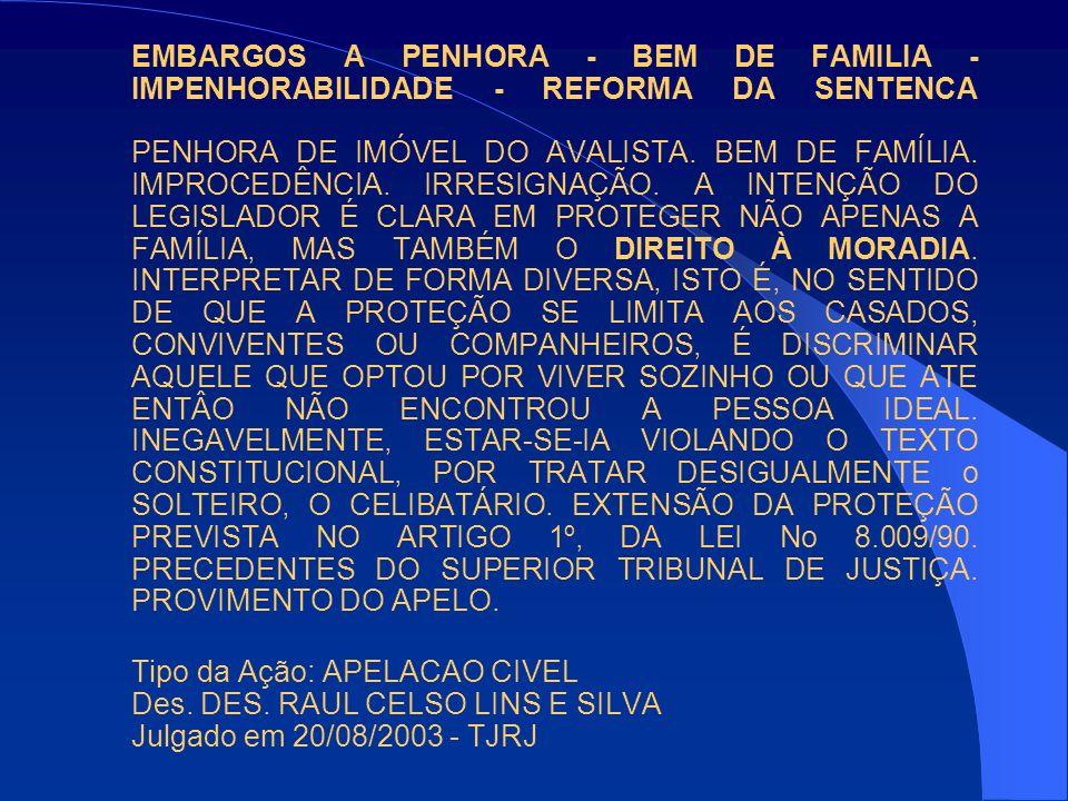 EMBARGOS A PENHORA - BEM DE FAMILIA - IMPENHORABILIDADE - REFORMA DA SENTENCA PENHORA DE IMÓVEL DO AVALISTA. BEM DE FAMÍLIA. IMPROCEDÊNCIA. IRRESIGNAÇÃO. A INTENÇÃO DO LEGISLADOR É CLARA EM PROTEGER NÃO APENAS A FAMÍLIA, MAS TAMBÉM O DIREITO À MORADIA. INTERPRETAR DE FORMA DIVERSA, ISTO É, NO SENTIDO DE QUE A PROTEÇÃO SE LIMITA AOS CASADOS, CONVIVENTES OU COMPANHEIROS, É DISCRIMINAR AQUELE QUE OPTOU POR VIVER SOZINHO OU QUE ATE ENTÂO NÃO ENCONTROU A PESSOA IDEAL. INEGAVELMENTE, ESTAR-SE-IA VIOLANDO O TEXTO CONSTITUCIONAL, POR TRATAR DESIGUALMENTE o SOLTEIRO, O CELIBATÁRIO. EXTENSÃO DA PROTEÇÃO PREVISTA NO ARTIGO 1º, DA LEI No 8.009/90. PRECEDENTES DO SUPERIOR TRIBUNAL DE JUSTIÇA. PROVIMENTO DO APELO.