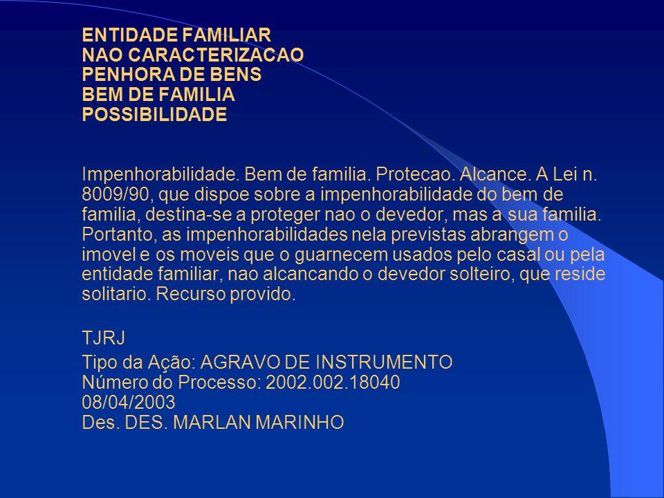 ENTIDADE FAMILIAR NAO CARACTERIZACAO PENHORA DE BENS BEM DE FAMILIA POSSIBILIDADE Impenhorabilidade. Bem de familia. Protecao. Alcance. A Lei n. 8009/90, que dispoe sobre a impenhorabilidade do bem de familia, destina-se a proteger nao o devedor, mas a sua familia. Portanto, as impenhorabilidades nela previstas abrangem o imovel e os moveis que o guarnecem usados pelo casal ou pela entidade familiar, nao alcancando o devedor solteiro, que reside solitario. Recurso provido.
