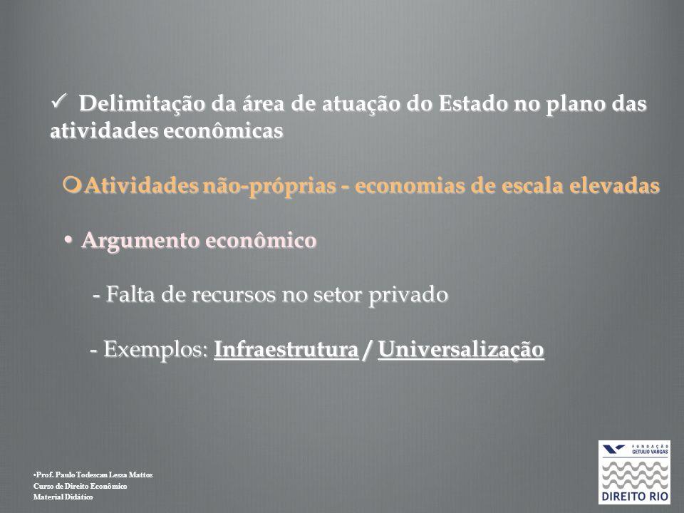  Delimitação da área de atuação do Estado no plano das atividades econômicas Atividades não-próprias - economias de escala elevadas • Argumento econômico - Falta de recursos no setor privado - Exemplos: Infraestrutura / Universalização