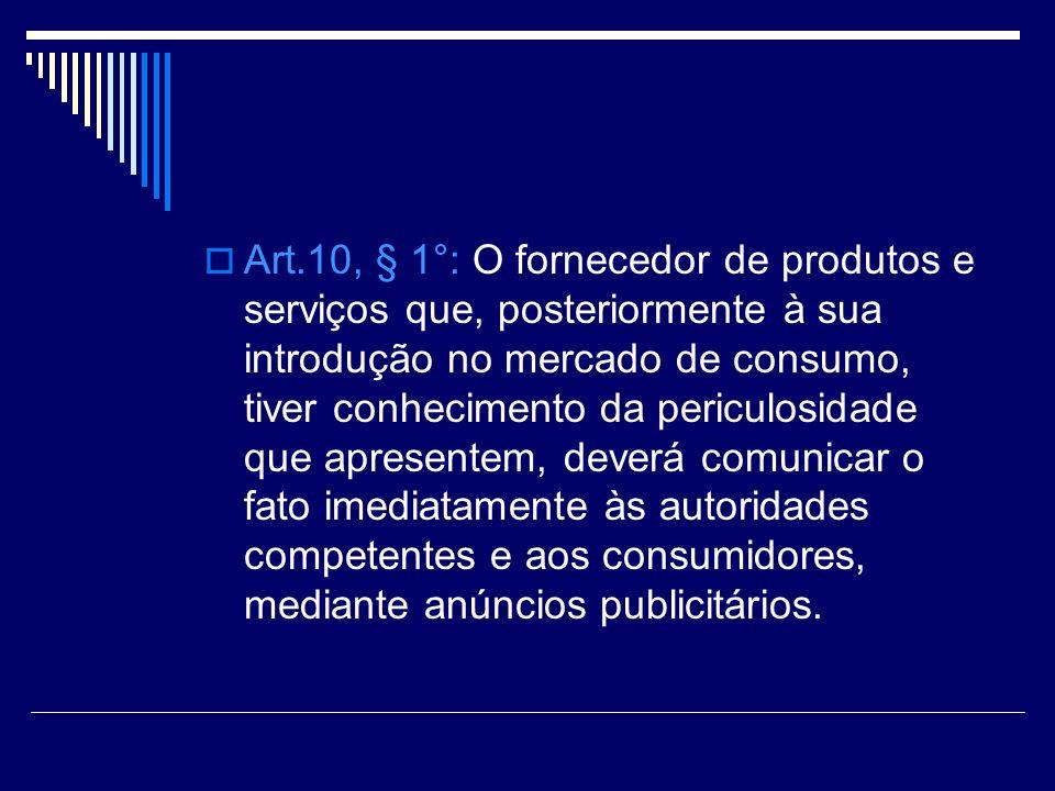 Art.10, § 1°: O fornecedor de produtos e serviços que, posteriormente à sua introdução no mercado de consumo, tiver conhecimento da periculosidade que apresentem, deverá comunicar o fato imediatamente às autoridades competentes e aos consumidores, mediante anúncios publicitários.