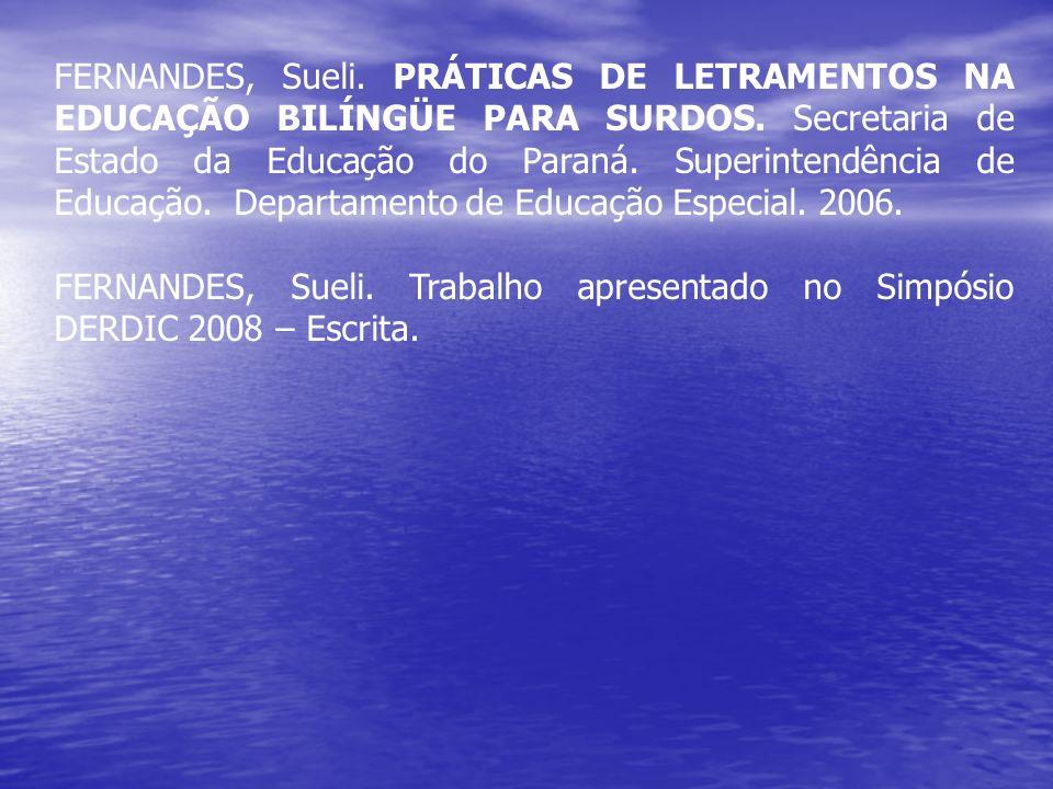 FERNANDES, Sueli. PRÁTICAS DE LETRAMENTOS NA EDUCAÇÃO BILÍNGÜE PARA SURDOS. Secretaria de Estado da Educação do Paraná. Superintendência de Educação. Departamento de Educação Especial. 2006.