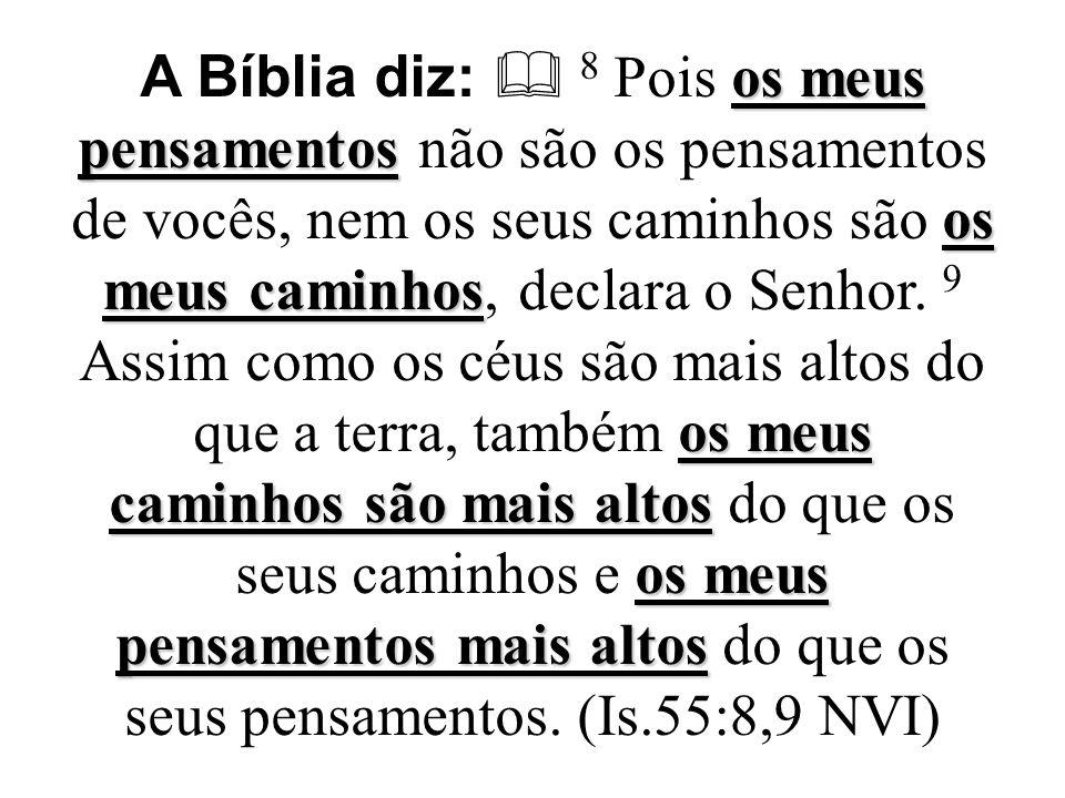 A Bíblia diz:  8 Pois os meus pensamentos não são os pensamentos de vocês, nem os seus caminhos são os meus caminhos, declara o Senhor.