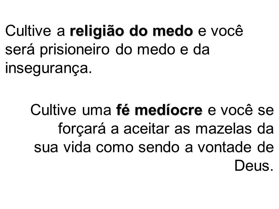 Cultive a religião do medo e você será prisioneiro do medo e da insegurança.