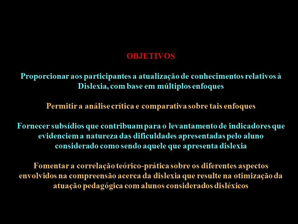 OBJETIVOS Proporcionar aos participantes a atualização de conhecimentos relativos à Dislexia, com base em múltiplos enfoques Permitir a análise crítica e comparativa sobre tais enfoques Fornecer subsídios que contribuam para o levantamento de indicadores que evidenciem a natureza das dificuldades apresentadas pelo aluno considerado como sendo aquele que apresenta dislexia Fomentar a correlação teórico-prática sobre os diferentes aspectos envolvidos na compreensão acerca da dislexia que resulte na otimização da atuação pedagógica com alunos considerados disléxicos