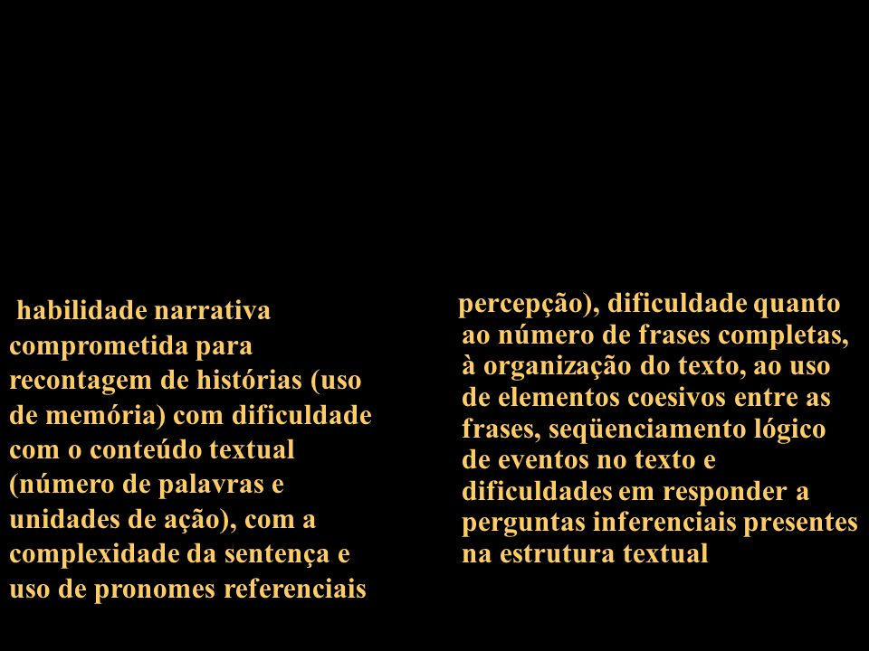 habilidade narrativa comprometida para recontagem de histórias (uso de memória) com dificuldade com o conteúdo textual (número de palavras e unidades de ação), com a complexidade da sentença e uso de pronomes referenciais