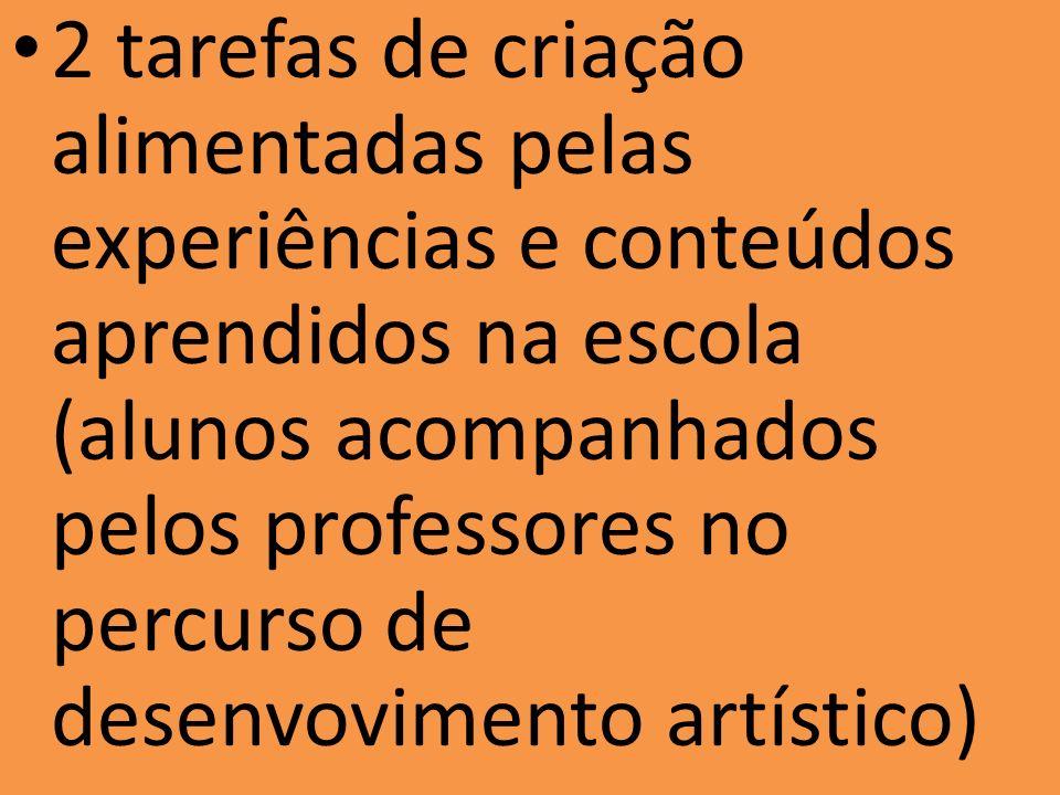 2 tarefas de criação alimentadas pelas experiências e conteúdos aprendidos na escola (alunos acompanhados pelos professores no percurso de desenvovimento artístico)