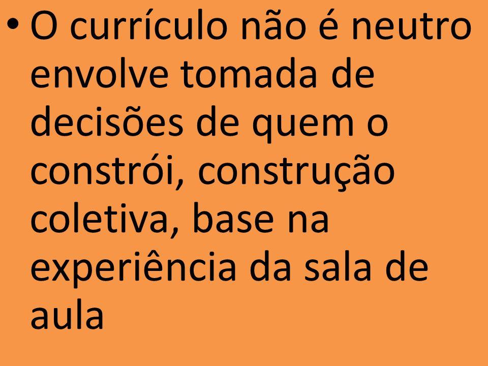 O currículo não é neutro envolve tomada de decisões de quem o constrói, construção coletiva, base na experiência da sala de aula