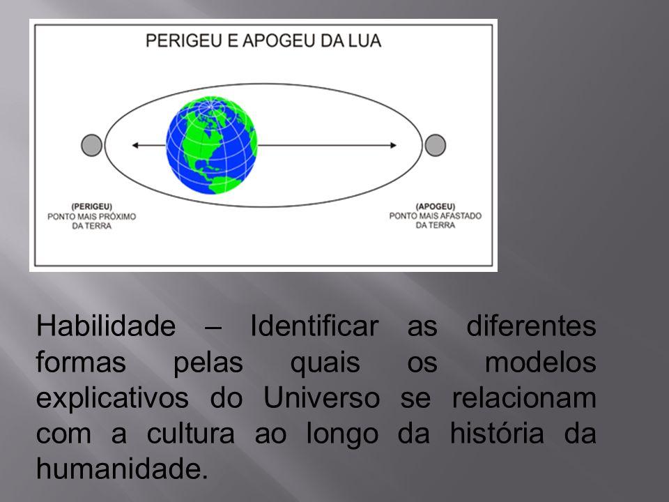 Habilidade – Identificar as diferentes formas pelas quais os modelos explicativos do Universo se relacionam com a cultura ao longo da história da humanidade.