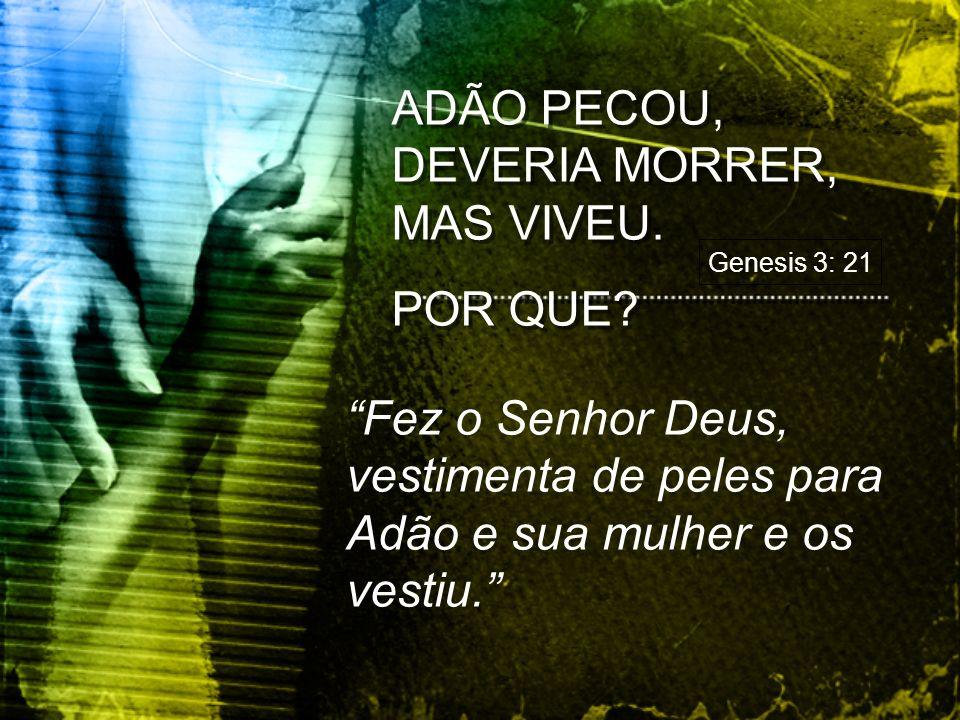 ADÃO PECOU, DEVERIA MORRER, MAS VIVEU.