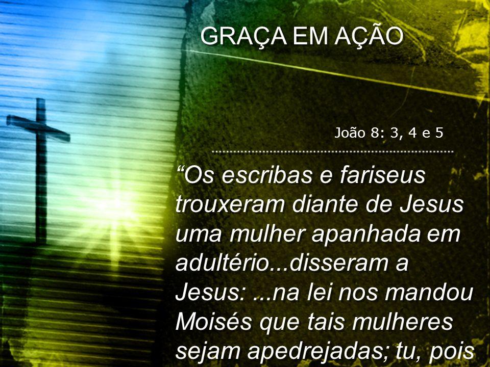GRAÇA EM AÇÃO João 8: 3, 4 e 5.