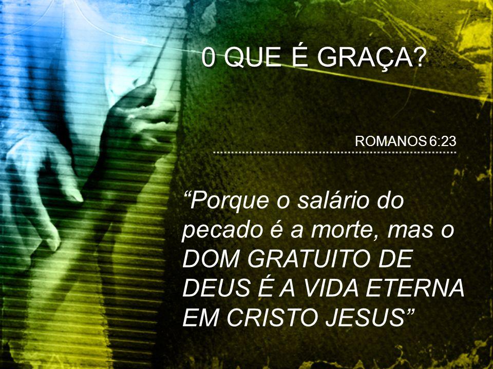 0 QUE É GRAÇA. ROMANOS 6:23.
