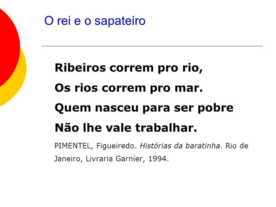 O rei e o sapateiro Ribeiros correm pro rio, Os rios correm pro mar. Quem nasceu para ser pobre Não lhe vale trabalhar.