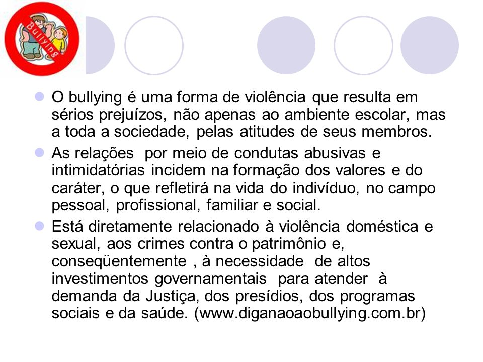 O bullying é uma forma de violência que resulta em sérios prejuízos, não apenas ao ambiente escolar, mas a toda a sociedade, pelas atitudes de seus membros.