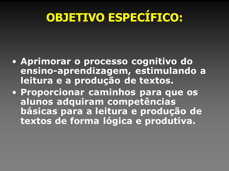 OBJETIVO ESPECÍFICO: Aprimorar o processo cognitivo do ensino-aprendizagem, estimulando a leitura e a produção de textos.