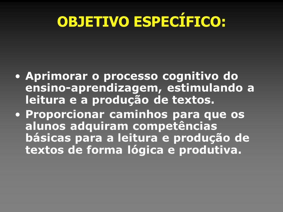 OBJETIVO ESPECÍFICO:Aprimorar o processo cognitivo do ensino-aprendizagem, estimulando a leitura e a produção de textos.