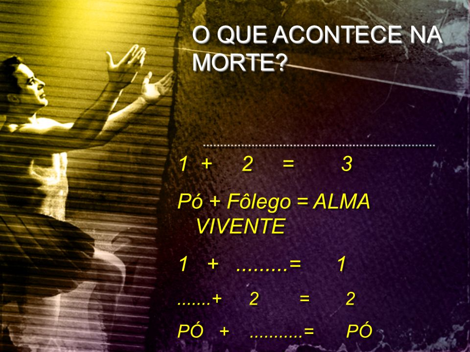 O QUE ACONTECE NA MORTE 1 + 2 = 3 Pó + Fôlego = ALMA VIVENTE