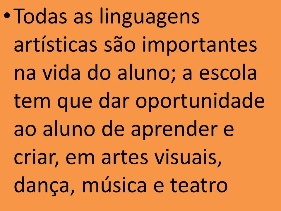 Todas as linguagens artísticas são importantes na vida do aluno; a escola tem que dar oportunidade ao aluno de aprender e criar, em artes visuais, dança, música e teatro