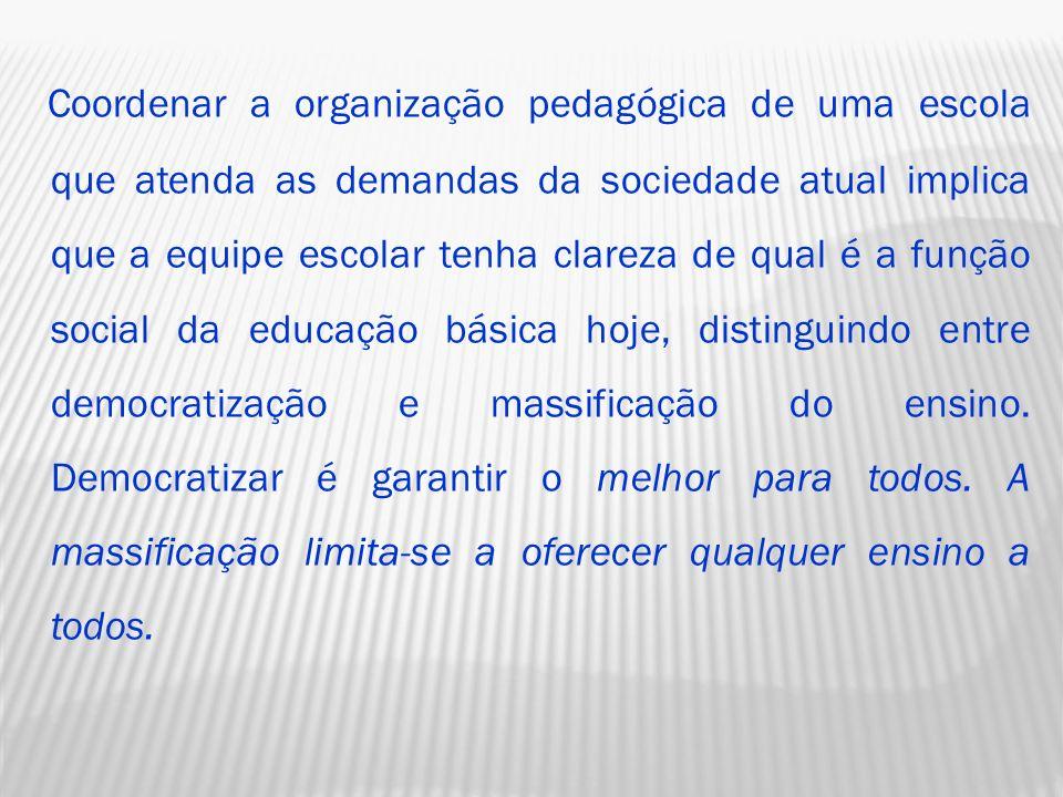 Coordenar a organização pedagógica de uma escola que atenda as demandas da sociedade atual implica que a equipe escolar tenha clareza de qual é a função social da educação básica hoje, distinguindo entre democratização e massificação do ensino.