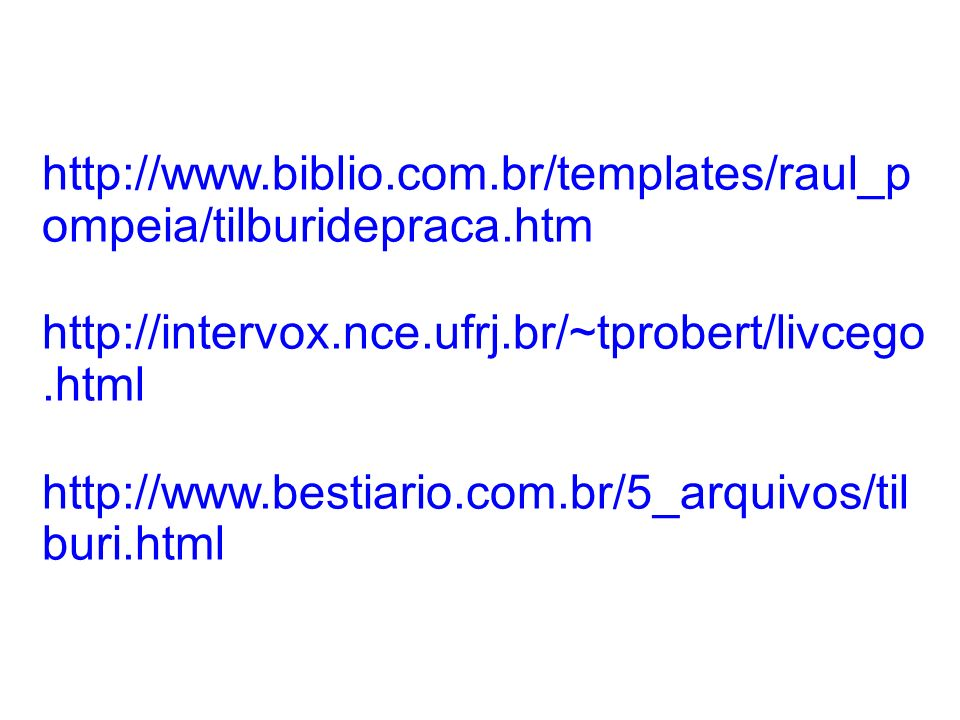 http://www.biblio.com.br/templates/raul_pompeia/tilburidepraca.htm http://intervox.nce.ufrj.br/~tprobert/livcego.html.