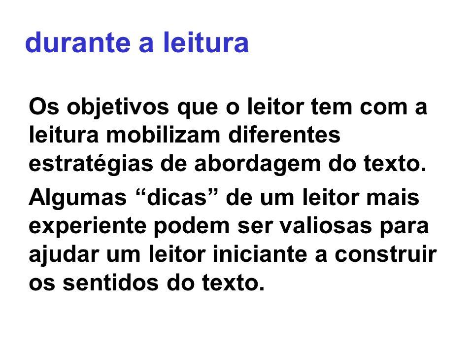 durante a leituraOs objetivos que o leitor tem com a leitura mobilizam diferentes estratégias de abordagem do texto.