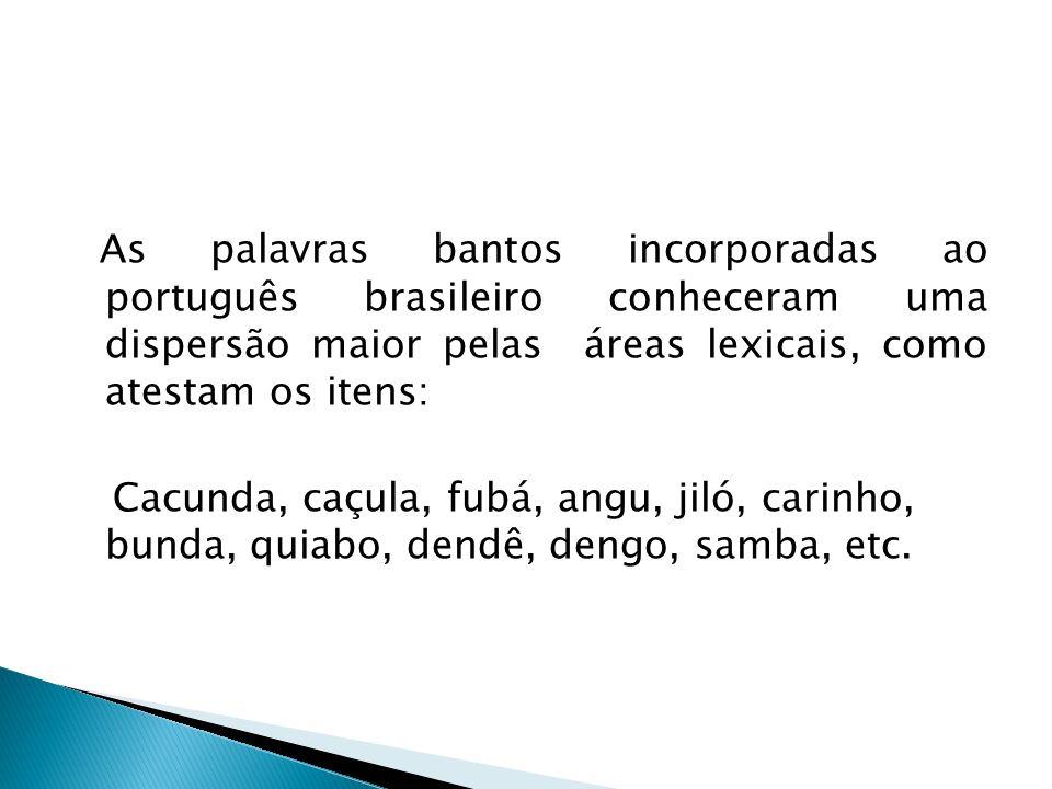 As palavras bantos incorporadas ao português brasileiro conheceram uma dispersão maior pelas áreas lexicais, como atestam os itens: