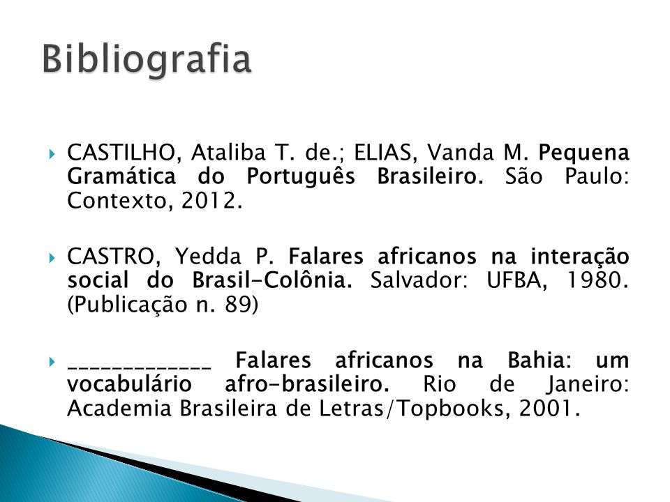 Bibliografia CASTILHO, Ataliba T. de.; ELIAS, Vanda M. Pequena Gramática do Português Brasileiro. São Paulo: Contexto, 2012.