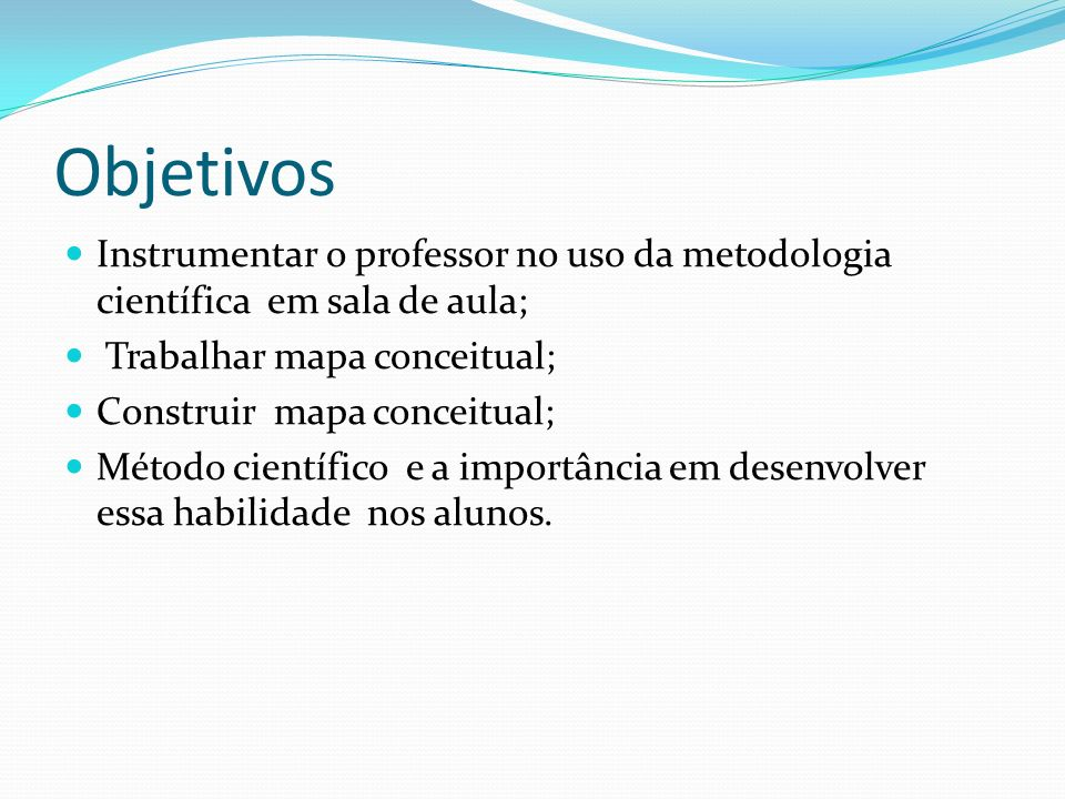 Objetivos Instrumentar o professor no uso da metodologia científica em sala de aula; Trabalhar mapa conceitual;