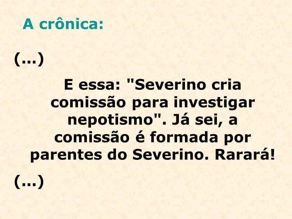 A crônica: (...) E essa: Severino cria comissão para investigar nepotismo .