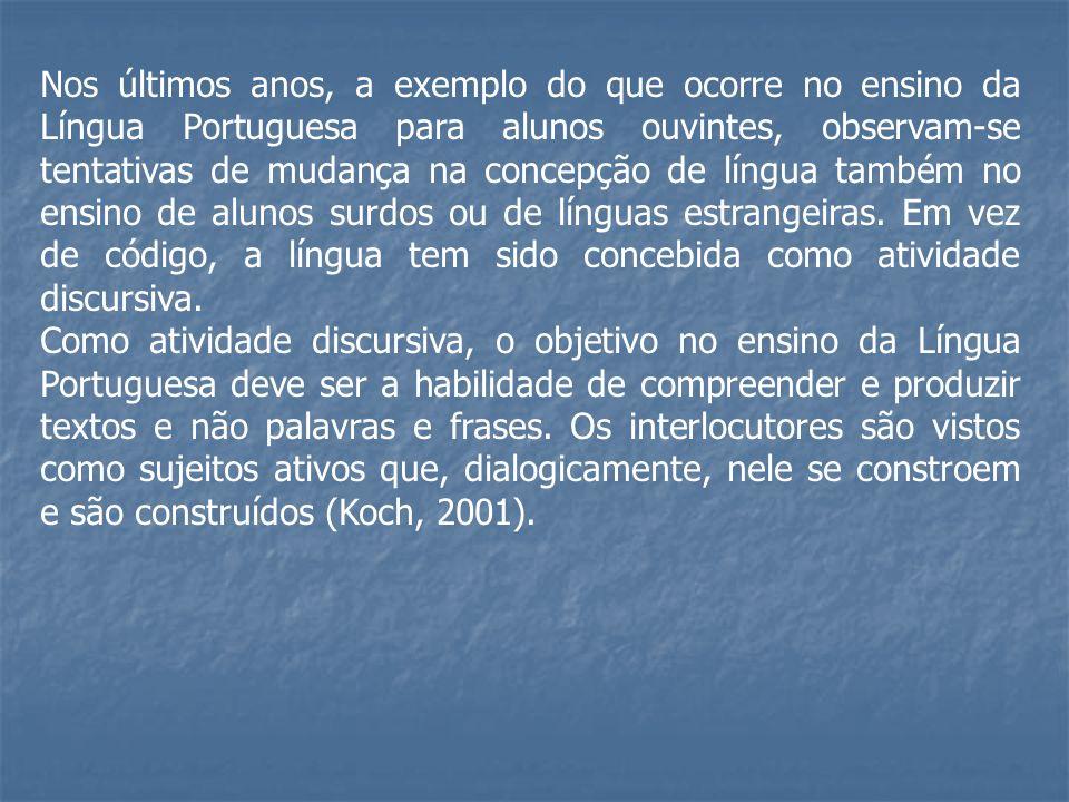 Nos últimos anos, a exemplo do que ocorre no ensino da Língua Portuguesa para alunos ouvintes, observam-se tentativas de mudança na concepção de língua também no ensino de alunos surdos ou de línguas estrangeiras. Em vez de código, a língua tem sido concebida como atividade discursiva.