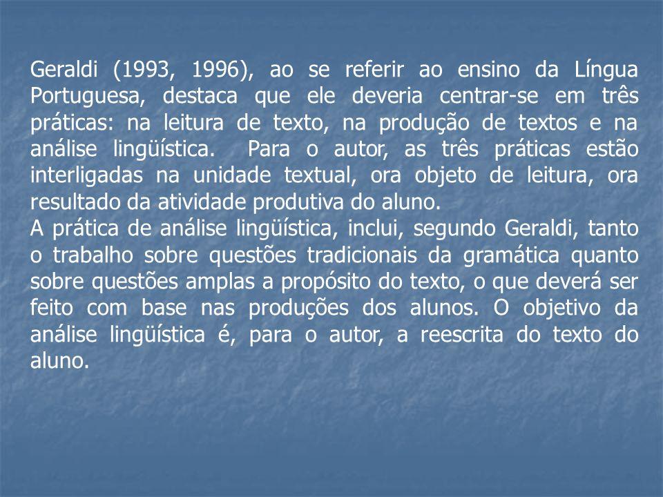 Geraldi (1993, 1996), ao se referir ao ensino da Língua Portuguesa, destaca que ele deveria centrar-se em três práticas: na leitura de texto, na produção de textos e na análise lingüística. Para o autor, as três práticas estão interligadas na unidade textual, ora objeto de leitura, ora resultado da atividade produtiva do aluno.