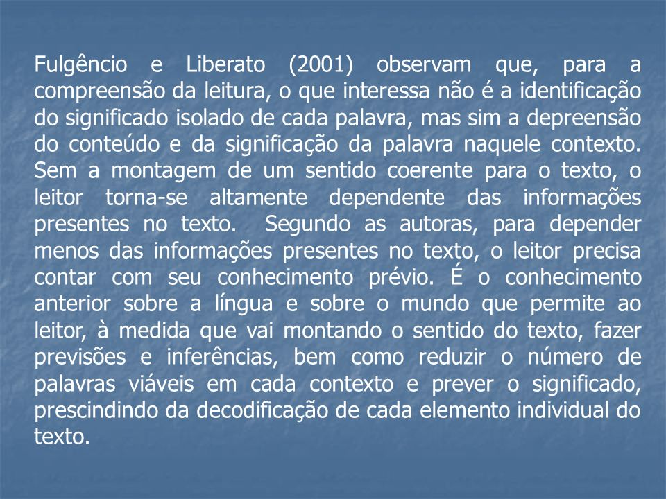Fulgêncio e Liberato (2001) observam que, para a compreensão da leitura, o que interessa não é a identificação do significado isolado de cada palavra, mas sim a depreensão do conteúdo e da significação da palavra naquele contexto.