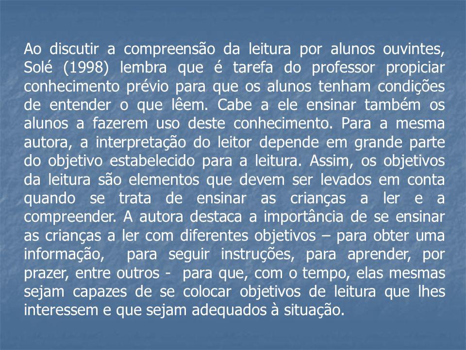 Ao discutir a compreensão da leitura por alunos ouvintes, Solé (1998) lembra que é tarefa do professor propiciar conhecimento prévio para que os alunos tenham condições de entender o que lêem.