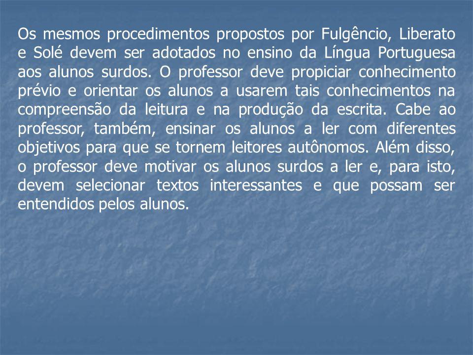 Os mesmos procedimentos propostos por Fulgêncio, Liberato e Solé devem ser adotados no ensino da Língua Portuguesa aos alunos surdos.