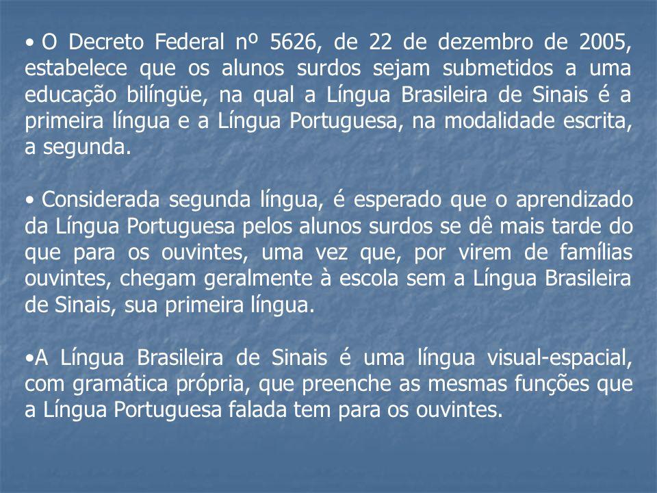 O Decreto Federal nº 5626, de 22 de dezembro de 2005, estabelece que os alunos surdos sejam submetidos a uma educação bilíngüe, na qual a Língua Brasileira de Sinais é a primeira língua e a Língua Portuguesa, na modalidade escrita, a segunda.