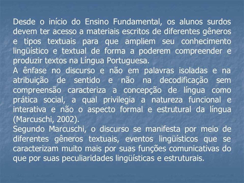 Desde o início do Ensino Fundamental, os alunos surdos devem ter acesso a materiais escritos de diferentes gêneros e tipos textuais para que ampliem seu conhecimento lingüístico e textual de forma a poderem compreender e produzir textos na Língua Portuguesa.
