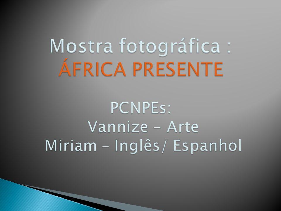 Mostra fotográfica : ÁFRICA PRESENTE PCNPEs: Vannize - Arte Miriam – Inglês/ Espanhol