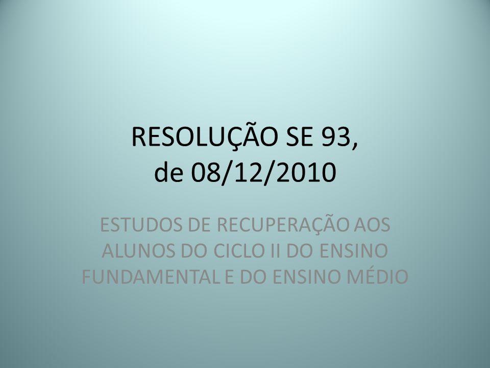RESOLUÇÃO SE 93, de 08/12/2010ESTUDOS DE RECUPERAÇÃO AOS ALUNOS DO CICLO II DO ENSINO FUNDAMENTAL E DO ENSINO MÉDIO.