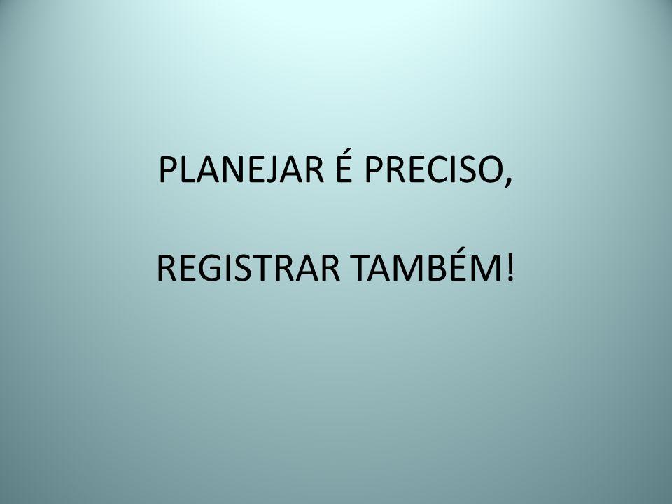 PLANEJAR É PRECISO, REGISTRAR TAMBÉM!