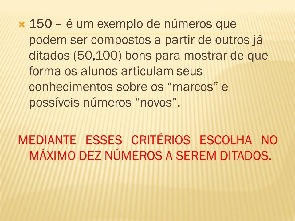 150 – é um exemplo de números que podem ser compostos a partir de outros já ditados (50,100) bons para mostrar de que forma os alunos articulam seus conhecimentos sobre os marcos e possíveis números novos .