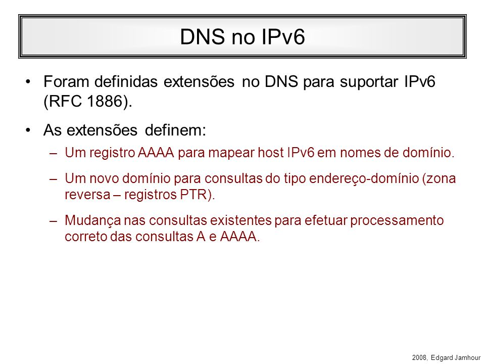 DNS no IPv6 Foram definidas extensões no DNS para suportar IPv6 (RFC 1886). As extensões definem: