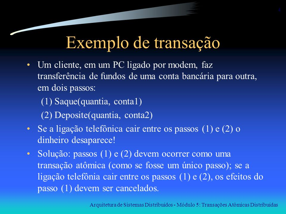 Exemplo de transação Um cliente, em um PC ligado por modem, faz transferência de fundos de uma conta bancária para outra, em dois passos: